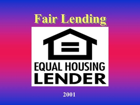 Fair Lending 2001 Why are you here? Everyone has contact with customers You may be the first to be approached regarding a loan Know who to refer the.