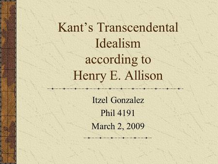 Kant's Transcendental Idealism according to Henry E. Allison Itzel Gonzalez Phil 4191 March 2, 2009.