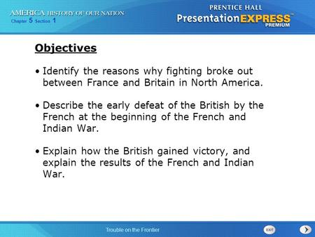 Chapter 5 Section 1 Trouble on the Frontier Objectives Identify the reasons why fighting broke out between France and Britain in North America. Describe.