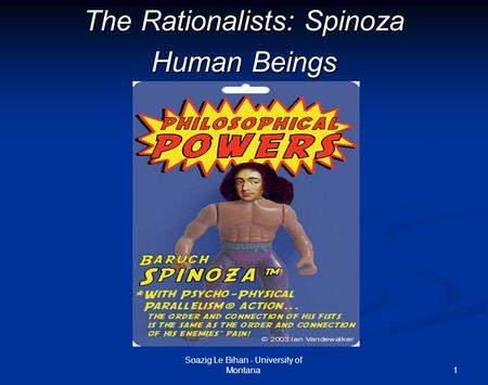 1 The Rationalists: Spinoza Human Beings Soazig Le Bihan - University of Montana.