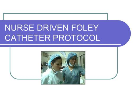 NURSE DRIVEN FOLEY CATHETER PROTOCOL
