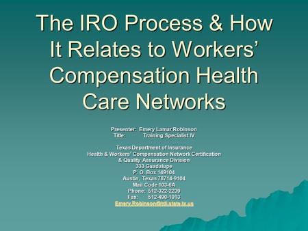 The IRO Process & How It Relates to Workers' Compensation Health Care Networks Presenter: Emery Lamar Robinson Title: Training Specialist IV Texas Department.