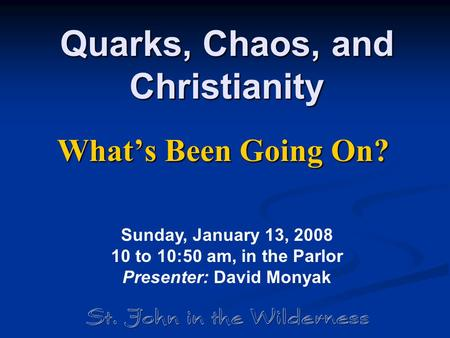 Quarks, Chaos, and Christianity What's Been Going On? Sunday, January 13, 2008 10 to 10:50 am, in the Parlor Presenter: David Monyak.
