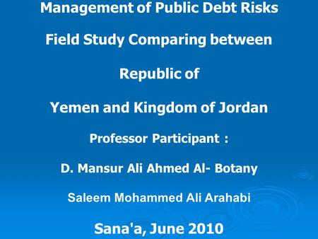 Management of Public Debt Risks Field Study Comparing between Republic of Yemen and Kingdom of Jordan Professor Participant : D. Mansur Ali Ahmed Al- Botany.