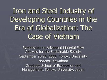 1 Iron and Steel Industry of Developing Countries in the Era of Globalization: The Case of Vietnam Symposium on Advanced Material Flow Analysis for the.