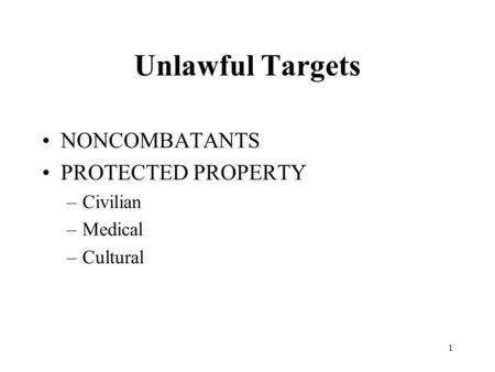 1 Unlawful Targets NONCOMBATANTS PROTECTED PROPERTY –Civilian –Medical –Cultural.