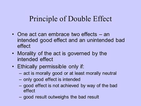 One act can embrace two effects – an intended good effect and an unintended bad effect Morality of the act is governed by the intended effect Ethically.
