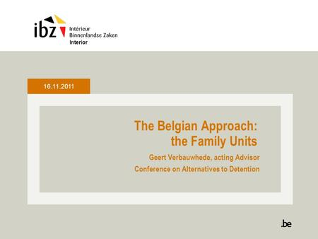 The Belgian Approach: the Family Units Geert Verbauwhede, acting Advisor Conference on Alternatives to Detention Interior 16.11.2011.