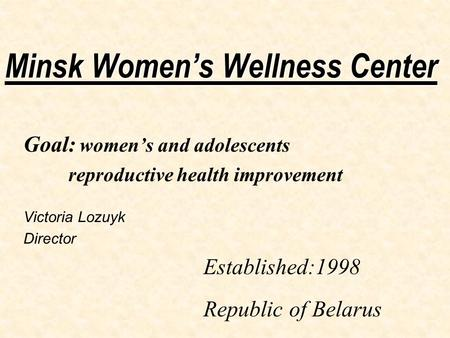 Minsk Women's Wellness Center Goal: women's and adolescents reproductive health improvement Victoria Lozuyk Director Established:1998 Republic of Belarus.
