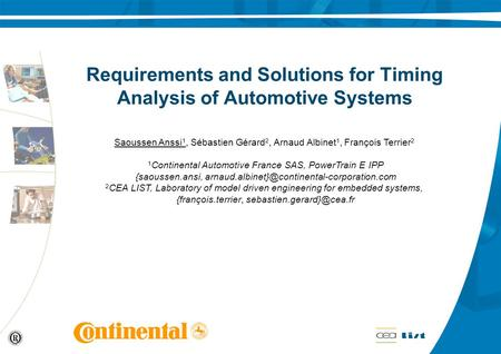 Requirements and Solutions for Timing Analysis of Automotive Systems Saoussen Anssi 1, Sébastien Gérard 2, Arnaud Albinet 1, François Terrier 2 1 Continental.