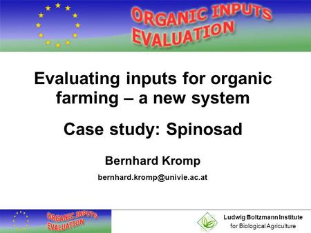 Ludwig Boltzmann Institute for Biological Agriculture Evaluating inputs for organic farming – a new system Case study: Spinosad Bernhard Kromp