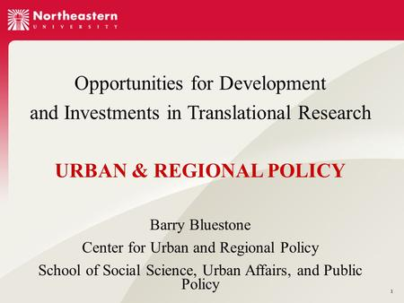 1 Opportunities for Development and Investments in Translational Research URBAN & REGIONAL POLICY Barry Bluestone Center for Urban and Regional Policy.