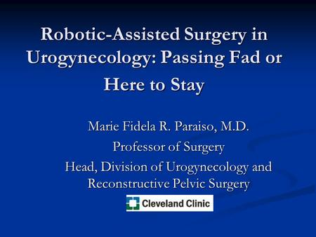 Robotic-Assisted Surgery in Urogynecology: Passing Fad or Here to Stay Marie Fidela R. Paraiso, M.D. Professor of Surgery Head, Division of Urogynecology.