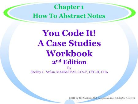1 - 1 ©2011 by The McGraw-Hill Companies, Inc. All Rights Reserved. You Code It! A Case Studies Workbook 2 nd Edition By Shelley C. Safian, MAOM/HSM, CCS-P,