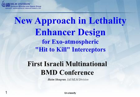 Un-classify 1 First Israeli Multinational BMD Conference Haim Shuqrun, IAI/MLM Division New Approach in Lethality Enhancer Design for Exo-atmospheric Hit.