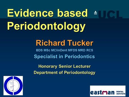 Evidence based Periodontology Richard Tucker BDS MSc MClinDent MFDS MRD RCS Specialist in Periodontics Honorary Senior Lecturer Department of Periodontology.