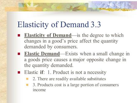 Elasticity of Demand 3.3 Elasticity of Demand—is the degree to which changes in a good's price affect the quantity demanded by consumers. Elastic Demand—Exists.