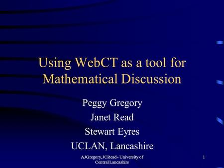 AJGregory, JCRead - University of Central Lancashire 1 Using WebCT as a tool for Mathematical Discussion Peggy Gregory Janet Read Stewart Eyres UCLAN,