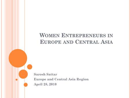 W OMEN E NTREPRENEURS IN E UROPE AND C ENTRAL A SIA Sarosh Sattar Europe and Central Asia Region April 28, 2010.