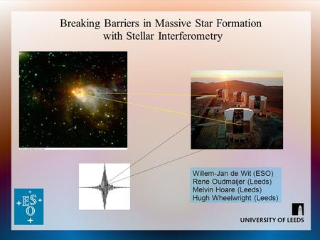 Breaking Barriers in Massive Star Formation with Stellar Interferometry Willem-Jan de Wit (ESO) Rene Oudmaijer (Leeds) Melvin Hoare (Leeds) Hugh Wheelwright.