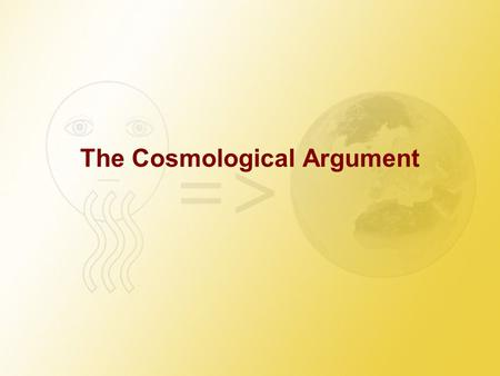 The Cosmological Argument. The Causal Chain Take a simple fact of the world – your presence in this class room (by the way: do you know what facts are?).