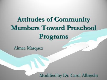 Attitudes of Community Members Toward Preschool Programs Aimee Marquez Modified by Dr. Carol Albrecht.