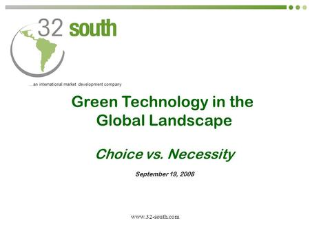 Www.32-south.com …an international market development company Green Technology in the Global Landscape Choice vs. Necessity September 19, 2008.