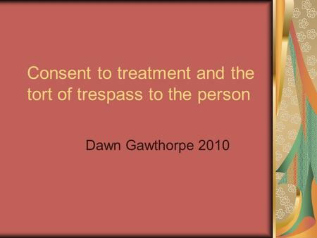 Consent to treatment and the tort of trespass to the person Dawn Gawthorpe 2010.