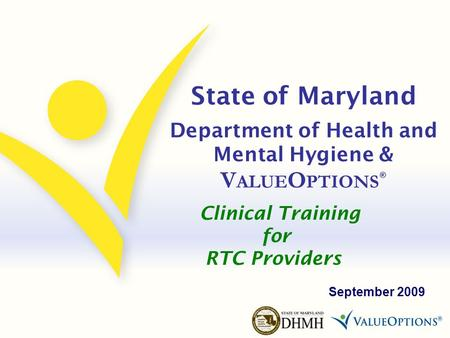State of Maryland Department of Health and Mental Hygiene & V ALUE O PTIONS ® September 2009 Clinical Training for RTC Providers.