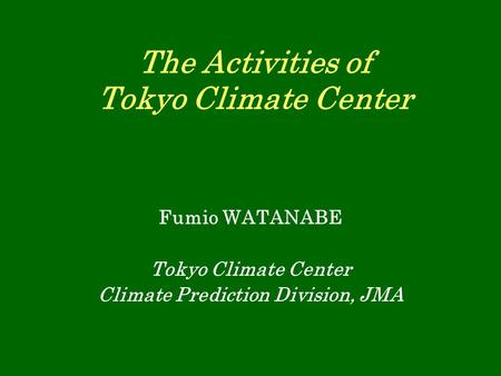 The Activities of Tokyo Climate Center Fumio WATANABE Tokyo Climate Center Climate Prediction Division, JMA.