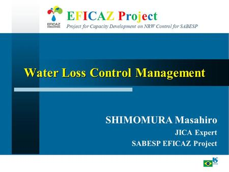 EFICAZ Project Project for Capacity Development on NRW Control for SABESP Water Loss Control Management SHIMOMURA Masahiro JICA Expert SABESP EFICAZ Project.