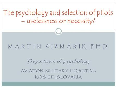 M A R T I N Č I Ž M Á R I K, P H D. Department of psychology AVIATON MILITARY HOSPITAL, KOŠICE, SLOVAKIA The psychology and selection of pilots – uselessness.