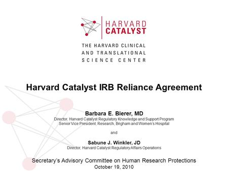 Harvard Catalyst IRB Reliance Agreement Barbara E. Bierer, MD Director, Harvard Catalyst Regulatory Knowledge and Support Program Senior Vice President,