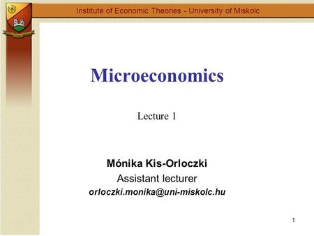 1 Microeconomics Lecture 1 Institute of Economic Theories - University of Miskolc Mónika Kis-Orloczki Assistant lecturer
