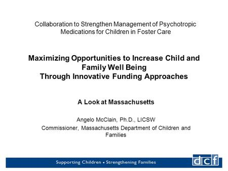1 Maximizing Opportunities to Increase Child and Family Well Being Through Innovative Funding Approaches A Look at Massachusetts Angelo McClain, Ph.D.,