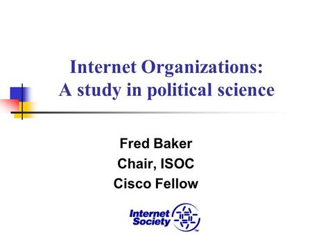 Internet Organizations: A study in political science Fred Baker Chair, ISOC Cisco Fellow.