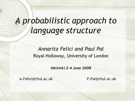 A probabilistic approach to language structure Annarita Felici and Paul Pal Royal Holloway, University of London Helsinki 2-4 June 2008