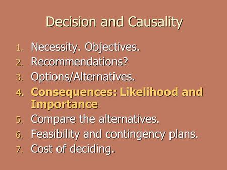 Decision and Causality 1. Necessity. Objectives. 2. Recommendations? 3. Options/Alternatives. 4. Consequences: Likelihood and Importance 5. Compare the.