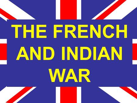 THE FRENCH AND INDIAN WAR. War fought in the colonies between the French and the English and their allies. English based their claims on Cabot and French.