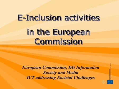 European Commission, DG Information Society and Media ICT addressing Societal Challenges E-Inclusion activities in the European Commission E-Inclusion.