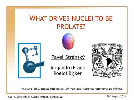 Pavel Stránský 29 th August 2011 W HAT DRIVES NUCLEI TO BE PROLATE? Instituto de Ciencias Nucleares, Universidad Nacional Autónoma de México Alejandro.