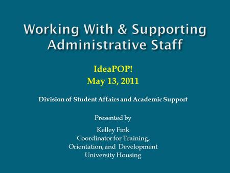 Working With & Supporting Administrative Staff IdeaPOP! May 13, 2011 Division of Student Affairs and Academic Support Presented by Kelley Fink Coordinator.