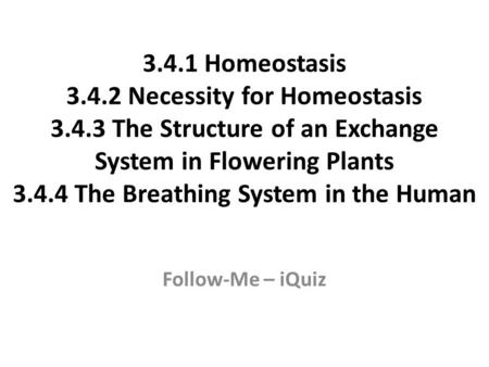 3.4.1 Homeostasis 3.4.2 Necessity for Homeostasis 3.4.3 The Structure of an Exchange System in Flowering Plants 3.4.4 The Breathing System in the Human.