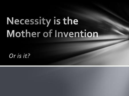 "Or is it?. Is ""Necessity the Mother of Invention""? Discuss this with your group. Be able to explain why you believe this statement IS or IS NOT correct."
