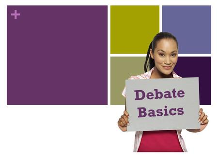 + Debate Basics. + DEBATE A debate is a formal argument in which two opposing teams propose or attack a given proposition or motion in a series of speeches.