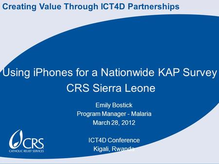 Using iPhones for a Nationwide KAP Survey CRS Sierra Leone Emily Bostick Program Manager - Malaria March 28, 2012 ICT4D Conference Kigali, Rwanda Creating.