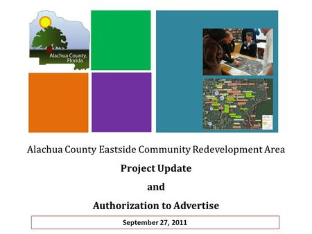Alachua County Eastside Community Redevelopment Area Project Update and Authorization to Advertise September 27, 2011.