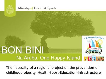 Na Aruba, One Happy Island The necessity of a regional project on the prevention of childhood obesity. Health-Sport-Education-Infrastructure BON BINI.