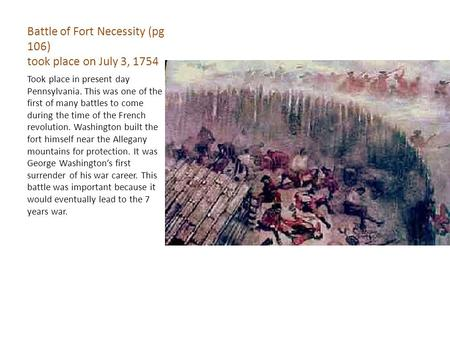Battle of Fort Necessity (pg 106) took place on July 3, 1754 Took place in present day Pennsylvania. This was one of the first of many battles to come.