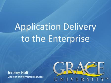 Application Delivery to the Enterprise Jeremy Holt Director of Information Services.